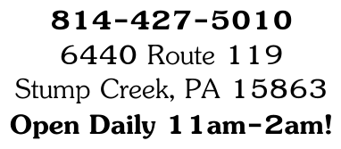 814-427-5010 6440 Route 119 Stump Creek, PA 15863 Open Daily 11am-2am!